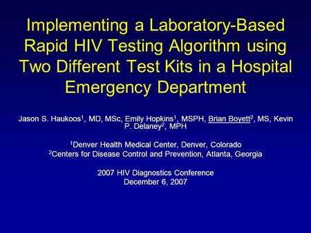 Implementing a Laboratory-Based Rapid HIV Testing Algorithm using Two Different Test Kits in a Hospital Emergency Department Jason S. Haukoos 1, MD, MSc,