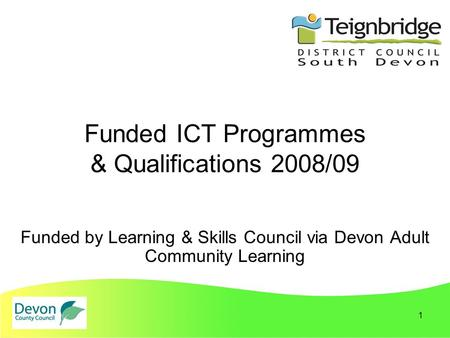 1 Funded ICT Programmes & Qualifications 2008/09 Funded by Learning & Skills Council via Devon Adult Community Learning.