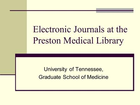Electronic Journals at the Preston Medical Library University of Tennessee, Graduate School of Medicine.