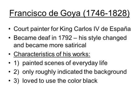 Francisco de Goya (1746-1828) Court painter for King Carlos IV de España Became deaf in 1792 – his style changed and became more satirical Characteristics.