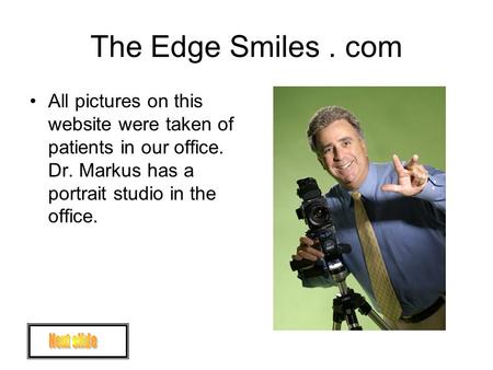 The Edge Smiles. com All pictures on this website were taken of patients in our office. Dr. Markus has a portrait studio in the office.