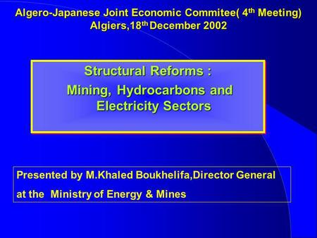 Algero-Japanese Joint Economic Commitee( 4 th Meeting) Algiers,18 th December 2002 Structural Reforms : Mining, Hydrocarbons and Electricity Sectors Mining,