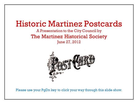 Historic Martinez Postcards A Presentation to the City Council by The Martinez Historical Society June 27, 2012 Please use your PgDn key to click your.