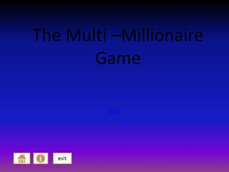 The Multi –Millionaire Game exit Start. How to play! You have 2 levels to complete and you must complete all questions to get to level 2. After you have.