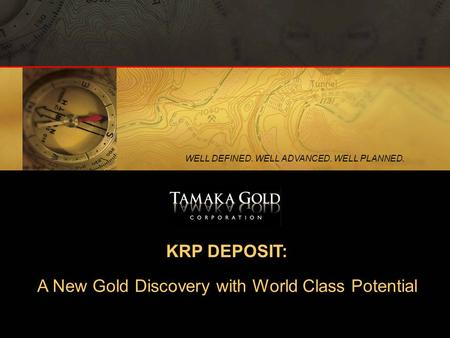 1 WELL DEFINED. WELL ADVANCED. WELL PLANNED. KRP DEPOSIT: A New Gold Discovery with World Class Potential.