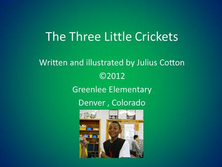 The Three Little Crickets Written and illustrated by Julius Cotton ©2012 Greenlee Elementary Denver, Colorado.