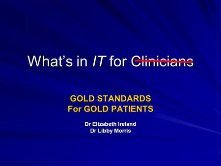 Whats in IT for Clinicians GOLD STANDARDS For GOLD PATIENTS Dr Elizabeth Ireland Dr Libby Morris.
