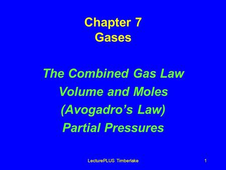LecturePLUS Timberlake1 Chapter 7 Gases The Combined Gas Law Volume and Moles (Avogadros Law) Partial Pressures.