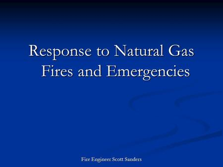 Response to Natural Gas Fires and Emergencies Fire Engineer Scott Sanders.