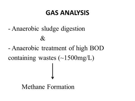 GAS ANALYSIS - Anaerobic sludge digestion & - Anaerobic treatment of high BOD containing wastes (~1500mg/L) Methane Formation.