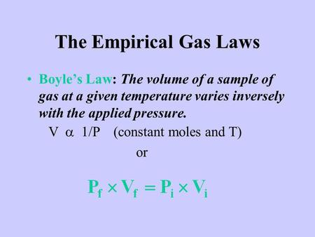 The Empirical Gas Laws Boyles Law: The volume of a sample of gas at a given temperature varies inversely with the applied pressure. (Figure 5.5)(Figure.
