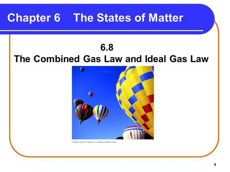 1 Chapter 6 The States of Matter 6.8 The Combined Gas Law and Ideal Gas Law.