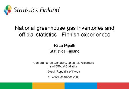 National greenhouse gas inventories and official statistics - Finnish experiences Riitta Pipatti Statistics Finland Conference on Climate Change, Development.