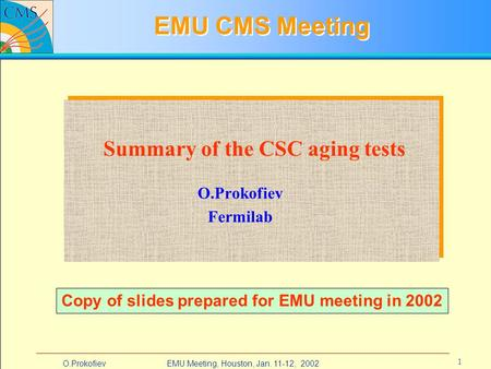 EMU Meeting, Houston, Jan. 11-12, 2002O.Prokofiev 1 EMU CMS Meeting O.Prokofiev Fermilab Summary of the CSC aging tests Copy of slides prepared for EMU.