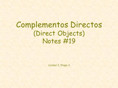 Complementos Directos (Direct Objects) Notes #19 Unidad 3, Etapa 3