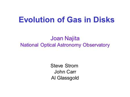 Evolution of Gas in Disks Joan Najita National Optical Astronomy Observatory Steve Strom John Carr Al Glassgold.