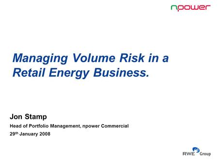 Managing Volume Risk in a Retail Energy Business. Jon Stamp Head of Portfolio Management, npower Commercial 29 th January 2008.