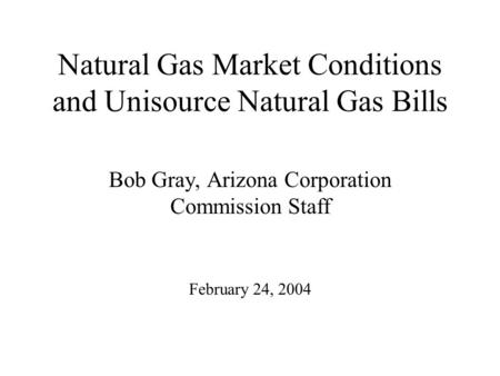 Natural Gas Market Conditions and Unisource Natural Gas Bills Bob Gray, Arizona Corporation Commission Staff February 24, 2004.