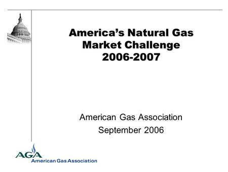 Americas Natural Gas Market Challenge 2006-2007 American Gas Association September 2006.