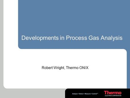 Developments in Process Gas Analysis Robert Wright, Thermo ONIX.
