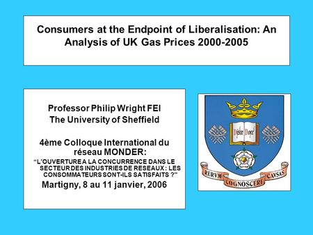 Consumers at the Endpoint of Liberalisation: An Analysis of UK Gas Prices 2000-2005 Professor Philip Wright FEI The University of Sheffield 4ème Colloque.