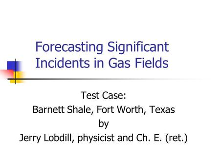 Forecasting Significant Incidents in Gas Fields Test Case: Barnett Shale, Fort Worth, Texas by Jerry Lobdill, physicist and Ch. E. (ret.)