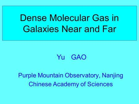 Dense Molecular Gas in Galaxies Near and Far Yu GAO Purple Mountain Observatory, Nanjing Chinese Academy of Sciences.