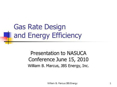 William B. Marcus JBS Energy1 Gas Rate Design and Energy Efficiency Presentation to NASUCA Conference June 15, 2010 William B. Marcus, JBS Energy, Inc.