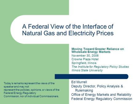 A Federal View of the Interface of Natural Gas and Electricity Prices Moving Toward Greater Reliance on Wholesale Energy Markets November 30, 2006 Crowne.