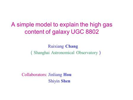 A simple model to explain the high gas content of galaxy UGC 8802 Ruixiang Chang Shanghai Astronomical Observatory Collaborators: Jinliang Hou Shiyin Shen.