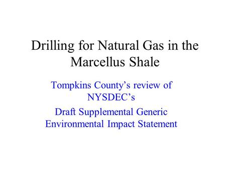 Drilling for Natural Gas in the Marcellus Shale Tompkins Countys review of NYSDECs Draft Supplemental Generic Environmental Impact Statement.