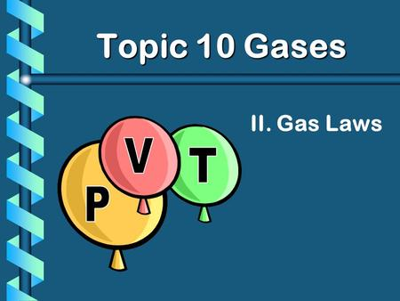 Topic 10 Gases II. Gas Laws P V T.