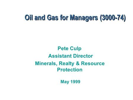 Oil and Gas for Managers (3000-74) Pete Culp Assistant Director Minerals, Realty & Resource Protection May 1999.