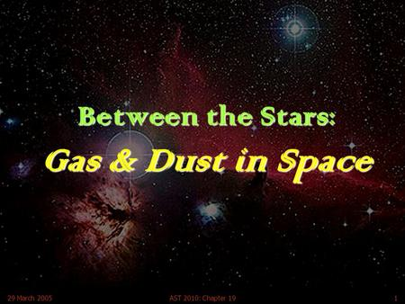 29 March 2005AST 2010: Chapter 191 Between the Stars: Gas & Dust in Space.