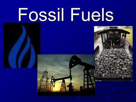 Fossil Fuels.