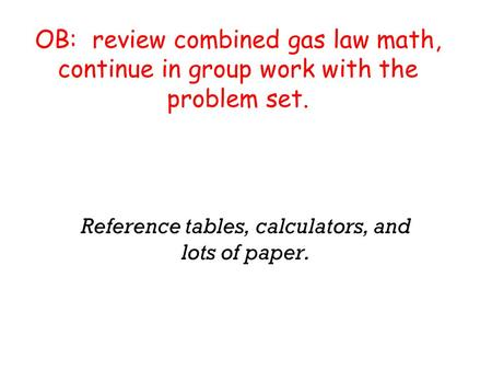OB: review combined gas law math, continue in group work with the problem set. Reference tables, calculators, and lots of paper.