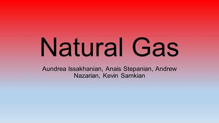 Natural Gas Aundrea Issakhanian, Anais Stepanian, Andrew Nazarian, Kevin Samkian.