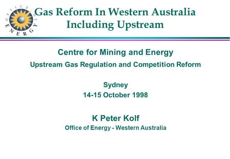 Gas Reform In Western Australia Including Upstream Centre for Mining and Energy Upstream Gas Regulation and Competition Reform Sydney 14-15 October 1998.