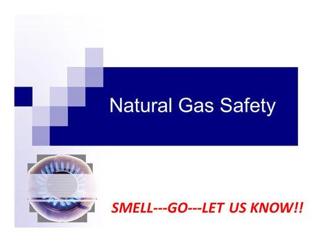 Natural Gas Safety SMELL---GO---LET US KNOW!!. Knowledge is Safety Approximately 52% of all U.S. households use natural gas for Home heating Cooking Water.