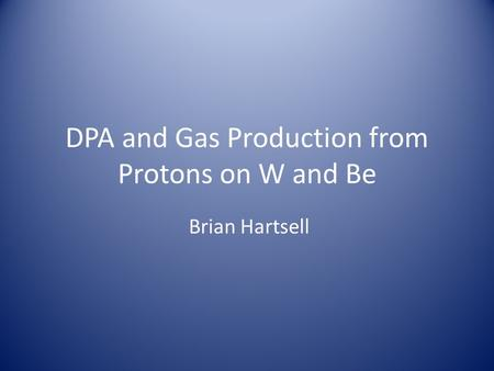 DPA and Gas Production from Protons on W and Be Brian Hartsell.
