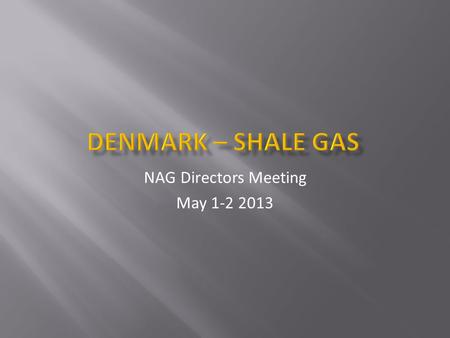 NAG Directors Meeting May 1-2 2013. Ressource estimates o IEA, USGS Geological potential for shale gas in Denmark o Alun shale studies Present exploration.