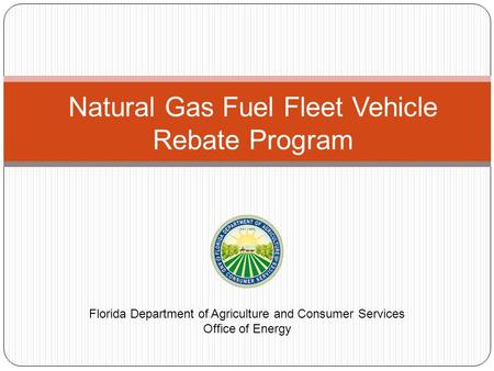 Natural Gas Fuel Fleet Vehicle Rebate Program Florida Department of Agriculture and Consumer Services Office of Energy.
