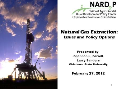 Natural Gas Extraction: Issues and Policy Options Presented by Shannon L. Ferrell Larry Sanders Oklahoma State University February 27, 2012 1.