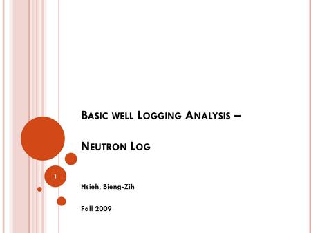 B ASIC WELL L OGGING A NALYSIS – N EUTRON L OG Hsieh, Bieng-Zih Fall 2009 1.