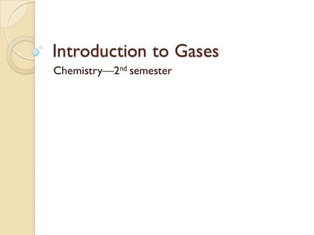 Introduction to Gases Chemistry2 nd semester. Properties All gases share some physical properties: Pressure (P) Volume (V) Temperature (T) Number of moles.