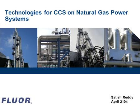 Technologies for CCS on Natural Gas Power Systems Satish Reddy April 2104.