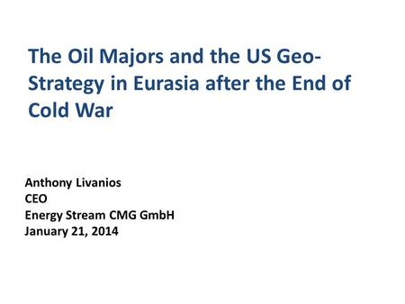 The Oil Majors and the US Geo- Strategy in Eurasia after the End of Cold War Anthony Livanios CEO Energy Stream CMG GmbH January 21, 2014.