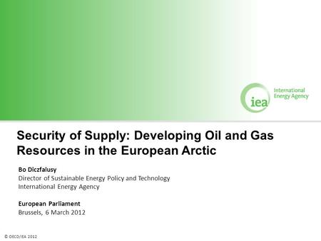 © OECD/IEA 2012 Security of Supply: Developing Oil and Gas Resources in the European Arctic Bo Diczfalusy Director of Sustainable Energy Policy and Technology.