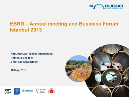 EBRD – Annual meeting and Business Forum Istanbul 2013 Nabucco Gas Pipeline International Reinhard Mitschek Chief Executive Officer 10 May 2013.