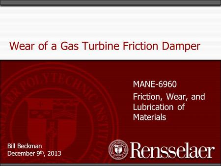 Bill Beckman December 9 th, 2013 Wear of a Gas Turbine Friction Damper MANE-6960 Friction, Wear, and Lubrication of Materials.
